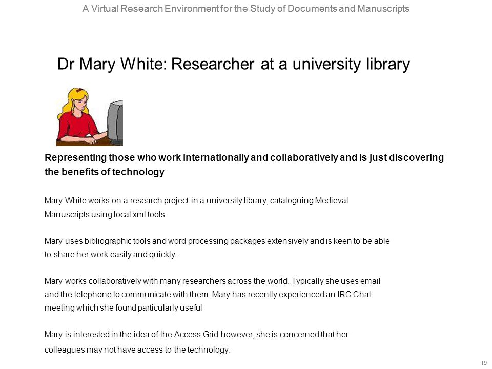 A Virtual Research Environment for the Study of Documents and Manuscripts 19 A Virtual Research Environment for the Study of Documents and Manuscripts 19 Dr Mary White: Researcher at a university library Representing those who work internationally and collaboratively and is just discovering the benefits of technology Mary White works on a research project in a university library, cataloguing Medieval Manuscripts using local xml tools.