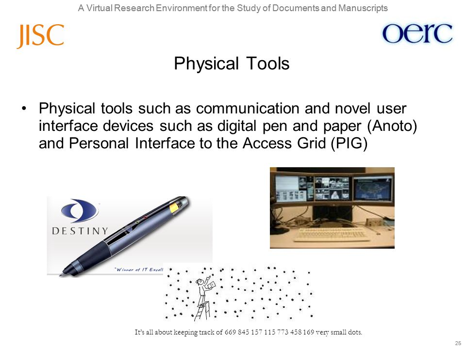 A Virtual Research Environment for the Study of Documents and Manuscripts 25 A Virtual Research Environment for the Study of Documents and Manuscripts 25 Physical Tools Physical tools such as communication and novel user interface devices such as digital pen and paper (Anoto) and Personal Interface to the Access Grid (PIG) It's all about keeping track of 669 845 157 115 773 458 169 very small dots.