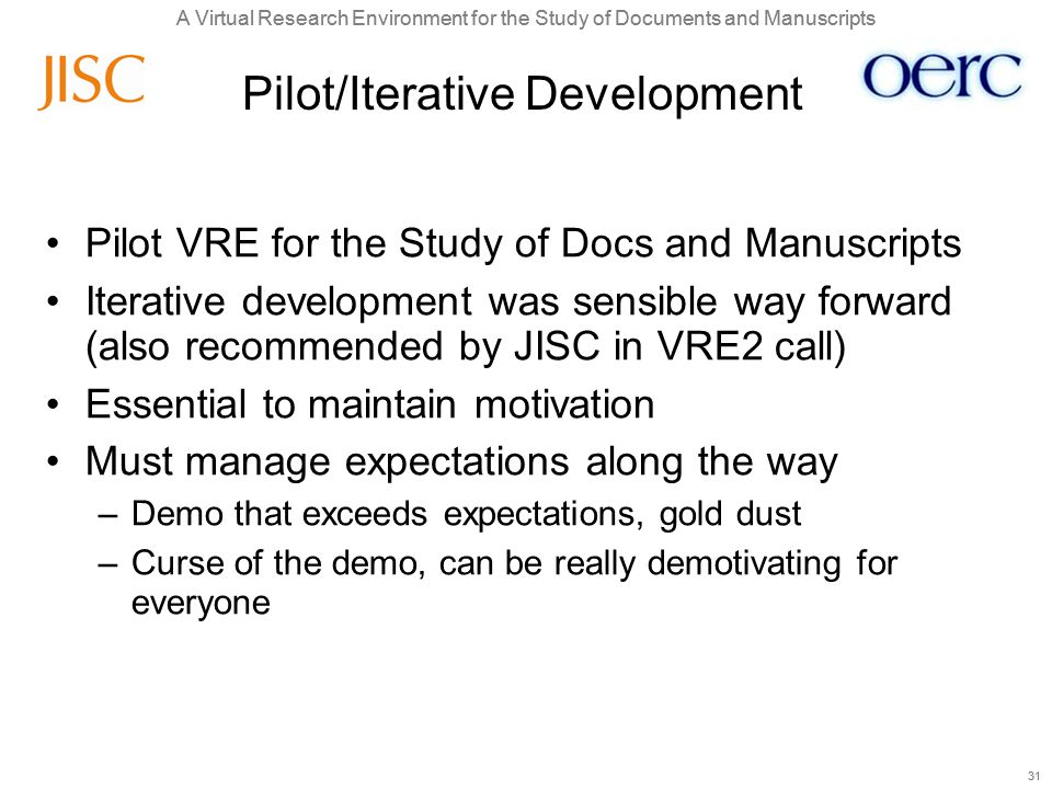 A Virtual Research Environment for the Study of Documents and Manuscripts 31 A Virtual Research Environment for the Study of Documents and Manuscripts 31 Pilot/Iterative Development Pilot VRE for the Study of Docs and Manuscripts Iterative development was sensible way forward (also recommended by JISC in VRE2 call) Essential to maintain motivation Must manage expectations along the way –Demo that exceeds expectations, gold dust –Curse of the demo, can be really demotivating for everyone