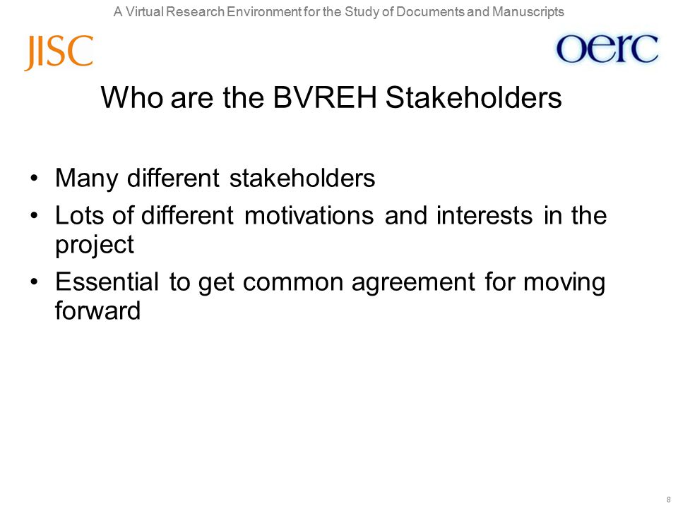 A Virtual Research Environment for the Study of Documents and Manuscripts 8 8 Who are the BVREH Stakeholders Many different stakeholders Lots of different motivations and interests in the project Essential to get common agreement for moving forward
