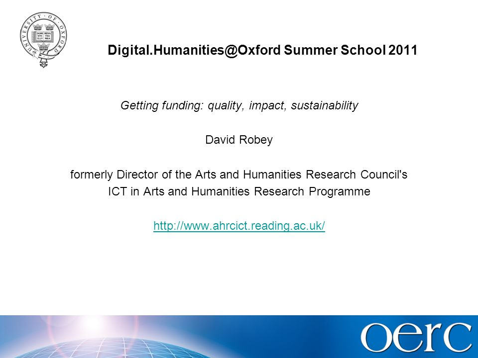 Digital.Humanities@Oxford Summer School 2011 Focus on UK Research Council practice Grants for projects with digital outputs mostly made in general Research Grants schemes o A few in special ICT-related schemes AHRC pages: http://www.arts-humanities.net/ahrchttp://www.arts-humanities.net/ahrc o See also Report o arts-humanities.net: guide to digital humanities & arts General considerations for all research project applications first o Then special considerations for projects with digital research resource outputs