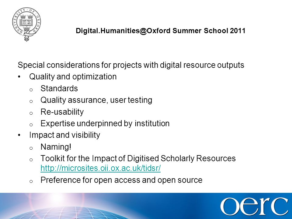 Digital.Humanities@Oxford Summer School 2011 More special considerations Sustainability o Vs preservation o Time period Value for money o AHRC 2008 average costs with and without digital outputs –£413,838 vs £324,703 (full cost including overheads) o Don't underestimate.