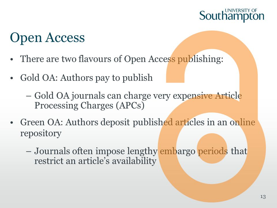 Open Access There are two flavours of Open Access publishing: Gold OA: Authors pay to publish –Gold OA journals can charge very expensive Article Processing Charges (APCs) Green OA: Authors deposit published articles in an online repository –Journals often impose lengthy embargo periods that restrict an article's availability 13