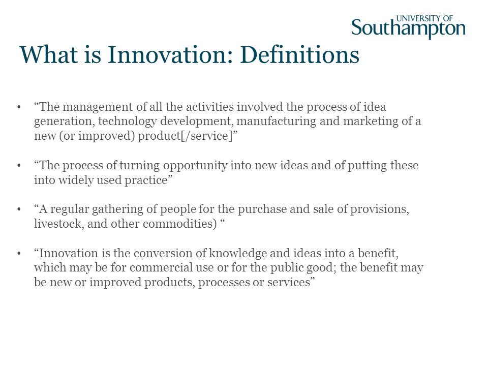 What is Innovation: Definitions The management of all the activities involved the process of idea generation, technology development, manufacturing and marketing of a new (or improved) product[/service] The process of turning opportunity into new ideas and of putting these into widely used practice A regular gathering of people for the purchase and sale of provisions, livestock, and other commodities) Innovation is the conversion of knowledge and ideas into a benefit, which may be for commercial use or for the public good; the benefit may be new or improved products, processes or services