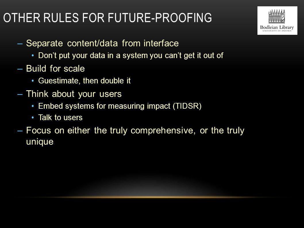 OTHER RULES FOR FUTURE-PROOFING –Separate content/data from interface Don't put your data in a system you can't get it out of –Build for scale Guestimate, then double it –Think about your users Embed systems for measuring impact (TIDSR) Talk to users –Focus on either the truly comprehensive, or the truly unique