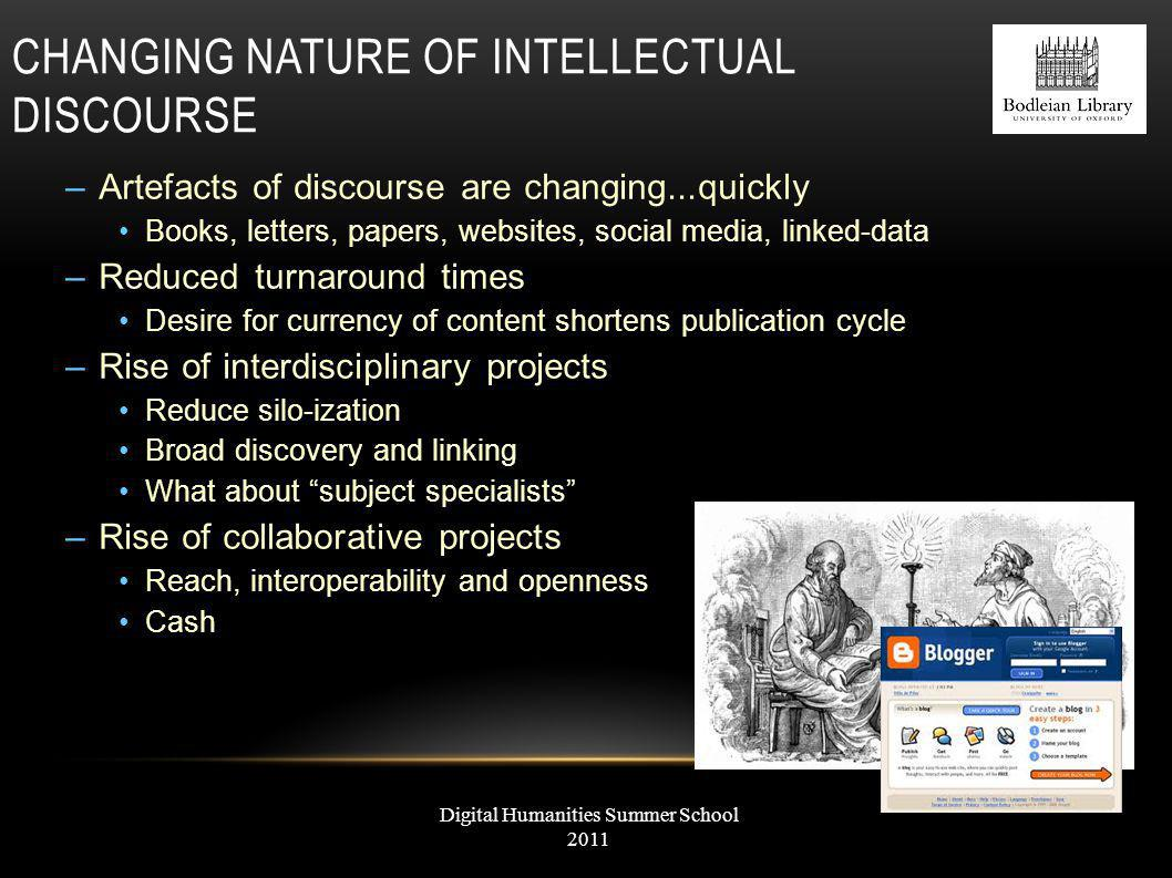 CHANGING NATURE OF INTELLECTUAL DISCOURSE –Artefacts of discourse are changing...quickly Books, letters, papers, websites, social media, linked-data –Reduced turnaround times Desire for currency of content shortens publication cycle –Rise of interdisciplinary projects Reduce silo-ization Broad discovery and linking What about subject specialists –Rise of collaborative projects Reach, interoperability and openness Cash Digital Humanities Summer School 2011