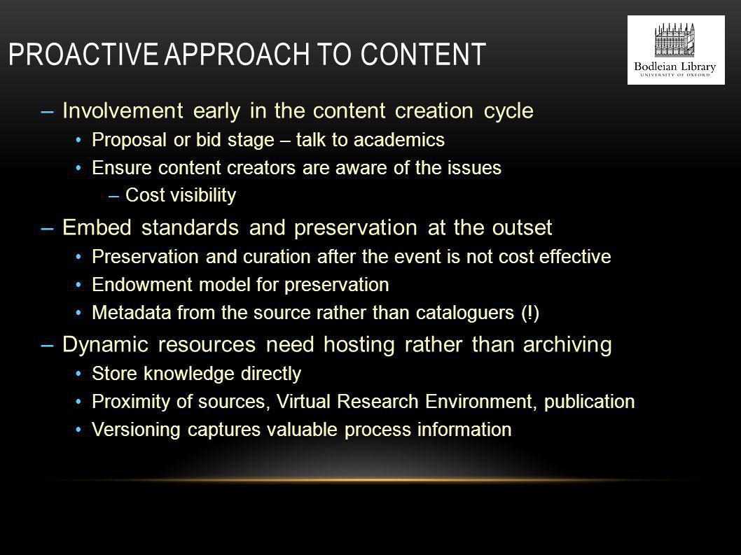 PROACTIVE APPROACH TO CONTENT –Involvement early in the content creation cycle Proposal or bid stage – talk to academics Ensure content creators are aware of the issues –Cost visibility –Embed standards and preservation at the outset Preservation and curation after the event is not cost effective Endowment model for preservation Metadata from the source rather than cataloguers (!) –Dynamic resources need hosting rather than archiving Store knowledge directly Proximity of sources, Virtual Research Environment, publication Versioning captures valuable process information