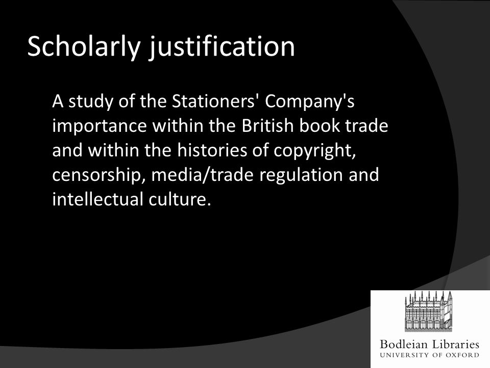 Scholarly justification A study of the Stationers Company s importance within the British book trade and within the histories of copyright, censorship, media/trade regulation and intellectual culture.