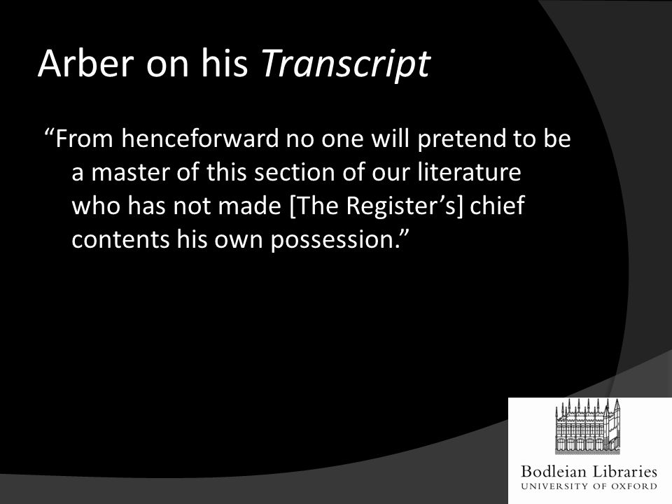 Arber on his Transcript From henceforward no one will pretend to be a master of this section of our literature who has not made [The Register's] chief contents his own possession.