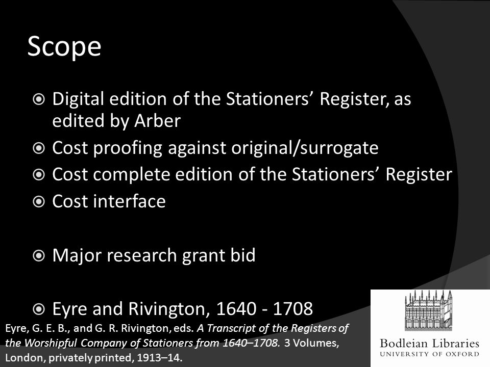 Scope  Digital edition of the Stationers' Register, as edited by Arber  Cost proofing against original/surrogate  Cost complete edition of the Stationers' Register  Cost interface  Major research grant bid  Eyre and Rivington, 1640 - 1708 Eyre, G.