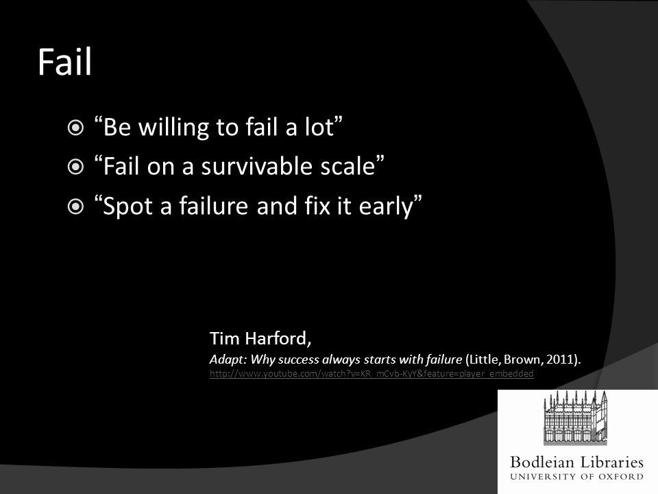 Fail  Be willing to fail a lot  Fail on a survivable scale  Spot a failure and fix it early Tim Harford, Adapt: Why success always starts with failure (Little, Brown, 2011).