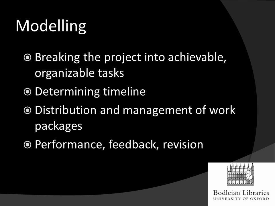Modelling  Breaking the project into achievable, organizable tasks  Determining timeline  Distribution and management of work packages  Performance, feedback, revision Suit the action to the word, the word to the action Hamlet, III, ii