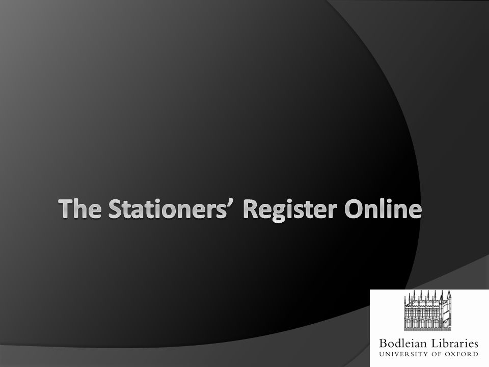 The Stationers' Register Online  Lyell Research Grant (University of Oxford)  Professor Ian Gadd, Bath Spa University  Dr Giles Bergel, University of Oxford  Dr James Cummings, University of Oxford  Worshipful Company of Stationers and Newspaper Makers