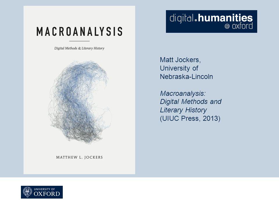 Matt Jockers, University of Nebraska-Lincoln Macroanalysis: Digital Methods and Literary History (UIUC Press, 2013)