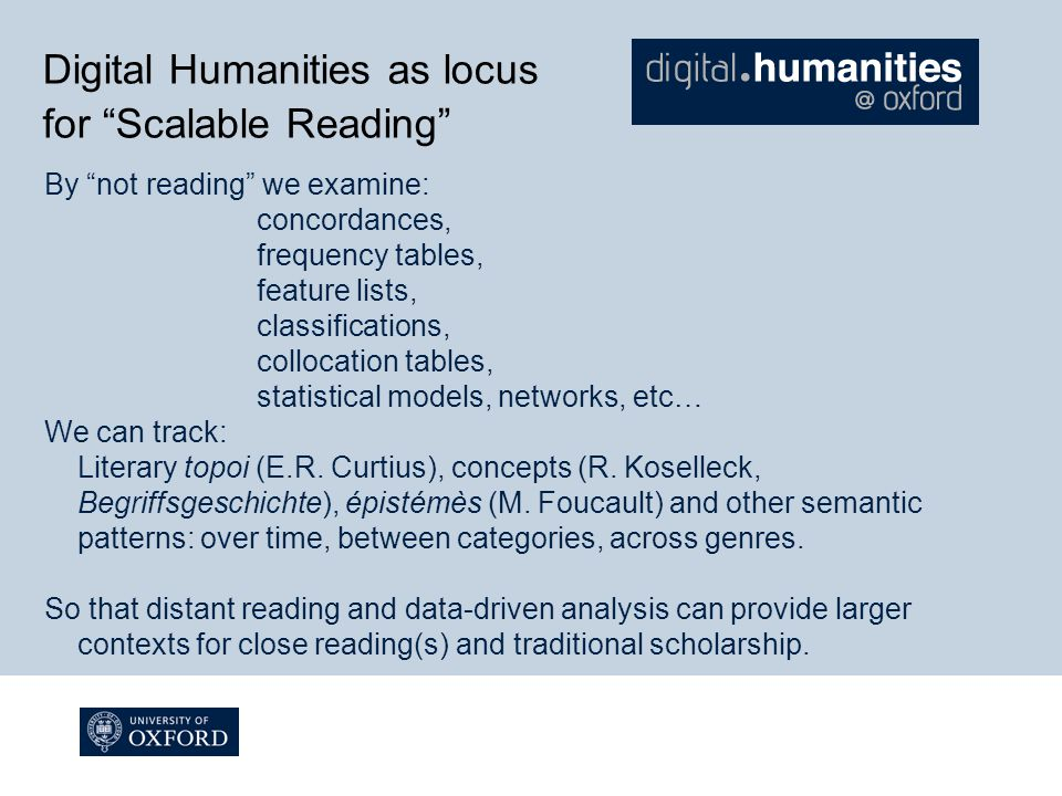 Digital Humanities as locus for Scalable Reading By not reading we examine: concordances, frequency tables, feature lists, classifications, collocation tables, statistical models, networks, etc… We can track: Literary topoi (E.R.