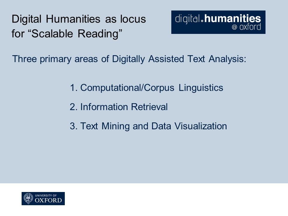 Digital Humanities as locus for Scalable Reading Three primary areas of Digitally Assisted Text Analysis: 1.
