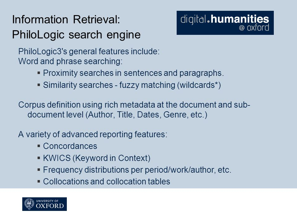 Information Retrieval: PhiloLogic search engine PhiloLogic3 s general features include: Word and phrase searching:  Proximity searches in sentences and paragraphs.