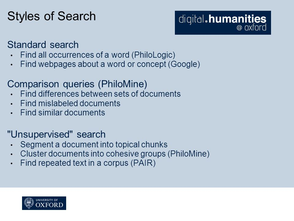 Styles of Search Standard search Find all occurrences of a word (PhiloLogic) Find webpages about a word or concept (Google) Comparison queries (PhiloMine) Find differences between sets of documents Find mislabeled documents Find similar documents Unsupervised search Segment a document into topical chunks Cluster documents into cohesive groups (PhiloMine) Find repeated text in a corpus (PAIR)