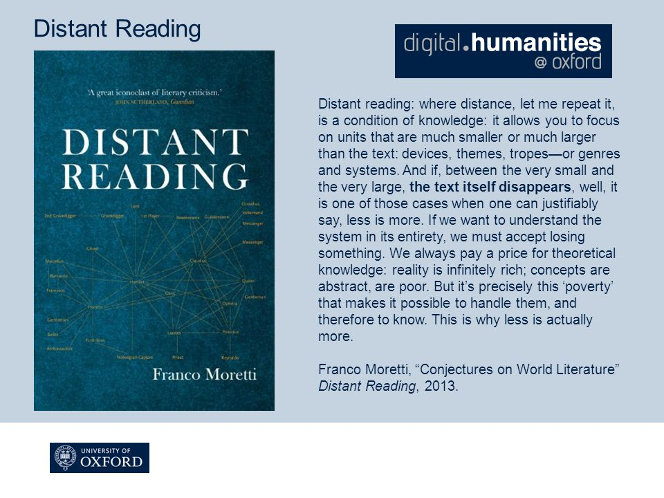 Distant Reading Distant reading: where distance, let me repeat it, is a condition of knowledge: it allows you to focus on units that are much smaller or much larger than the text: devices, themes, tropes—or genres and systems.