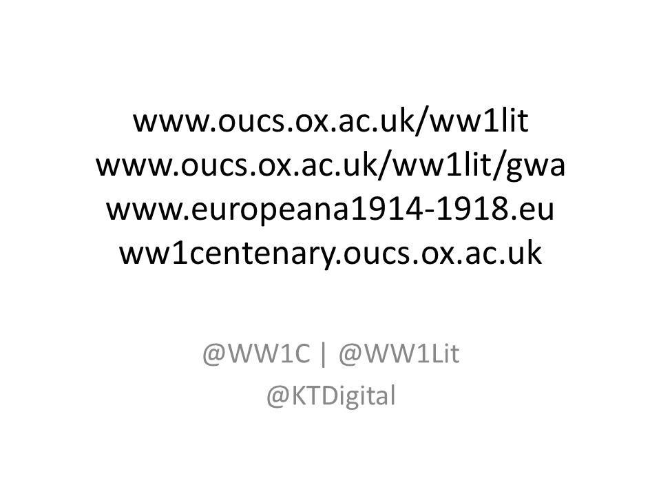 www.oucs.ox.ac.uk/ww1lit www.oucs.ox.ac.uk/ww1lit/gwa www.europeana1914-1918.eu ww1centenary.oucs.ox.ac.uk @WW1C | @WW1Lit @KTDigital