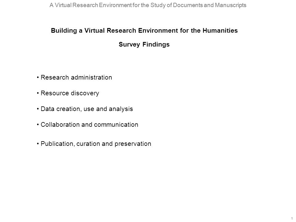 A Virtual Research Environment for the Study of Documents and Manuscripts 1 1 Research administration Resource discovery Data creation, use and analysis Collaboration and communication Publication, curation and preservation Building a Virtual Research Environment for the Humanities Survey Findings