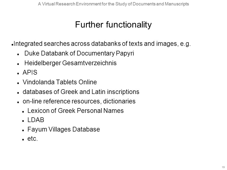 A Virtual Research Environment for the Study of Documents and Manuscripts 19 A Virtual Research Environment for the Study of Documents and Manuscripts 19 Further functionality Integrated searches across databanks of texts and images, e.g.