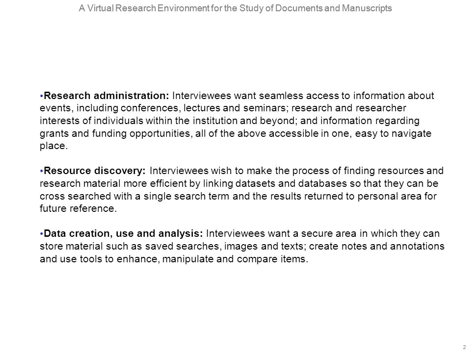 A Virtual Research Environment for the Study of Documents and Manuscripts 2 2 Research administration: Interviewees want seamless access to information about events, including conferences, lectures and seminars; research and researcher interests of individuals within the institution and beyond; and information regarding grants and funding opportunities, all of the above accessible in one, easy to navigate place.