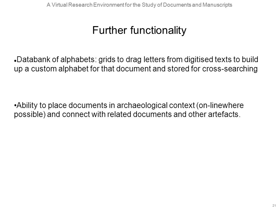 A Virtual Research Environment for the Study of Documents and Manuscripts 21 A Virtual Research Environment for the Study of Documents and Manuscripts 21 Further functionality Databank of alphabets: grids to drag letters from digitised texts to build up a custom alphabet for that document and stored for cross-searching Ability to place documents in archaeological context (on-linewhere possible) and connect with related documents and other artefacts.