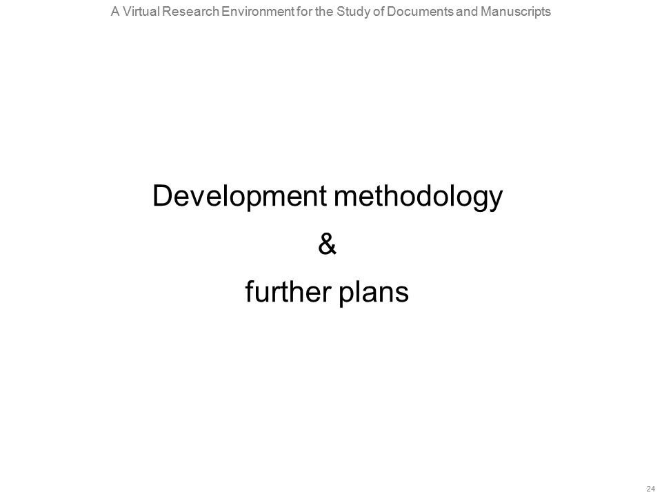 A Virtual Research Environment for the Study of Documents and Manuscripts 24 A Virtual Research Environment for the Study of Documents and Manuscripts 24 Development methodology & further plans