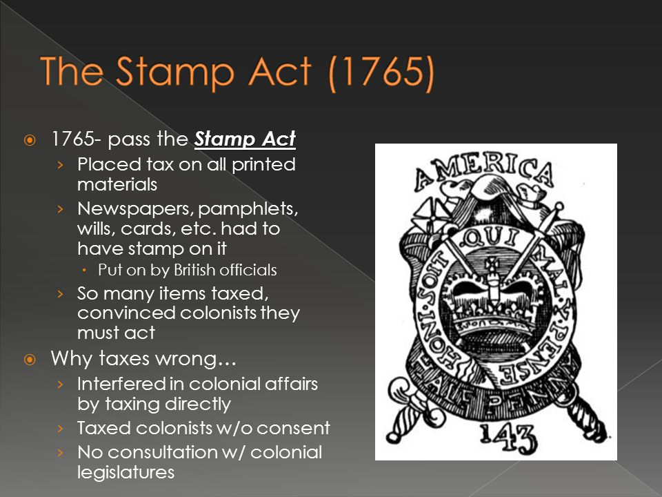Stamp Act  1765- pass the Stamp Act › Placed tax on all printed materials › Newspapers, pamphlets, wills, cards, etc. had to have stamp on it  Put o