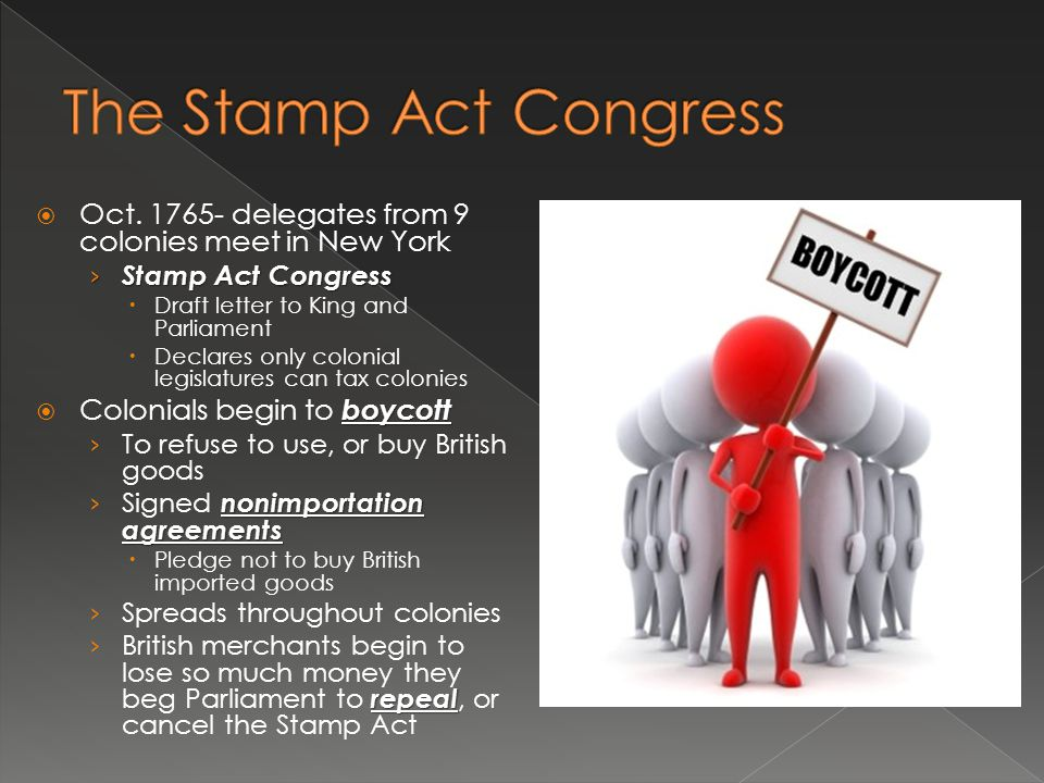  Oct. 1765- delegates from 9 colonies meet in New York › Stamp Act Congress  Draft letter to King and Parliament  Declares only colonial legislatur