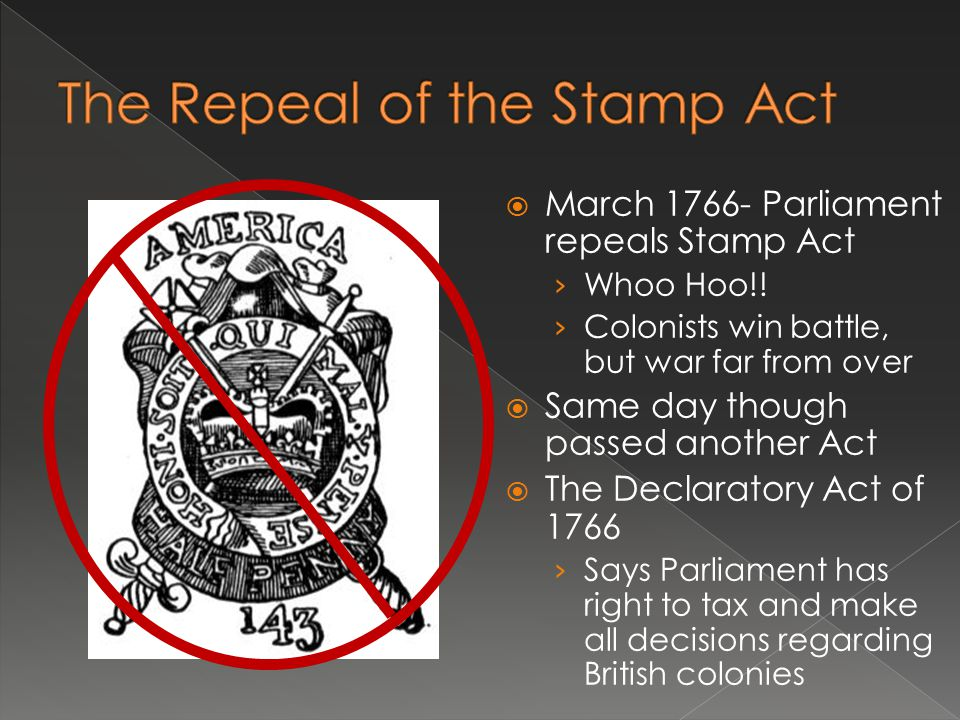  March 1766- Parliament repeals Stamp Act › Whoo Hoo!! › Colonists win battle, but war far from over  Same day though passed another Act  The Decla