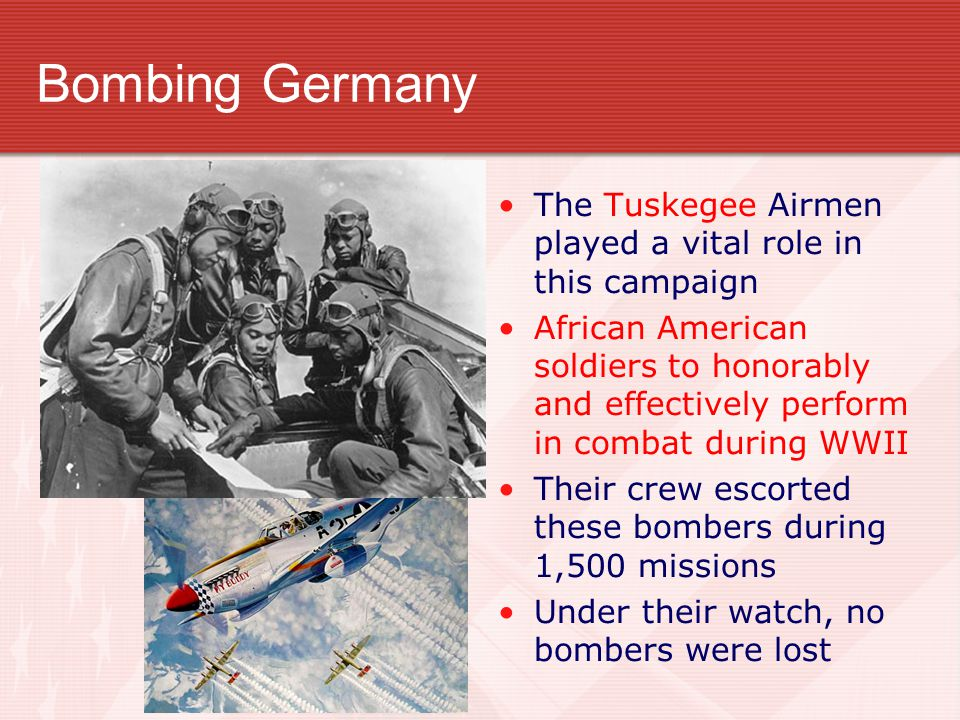 Bombing Germany The Tuskegee Airmen played a vital role in this campaign African American soldiers to honorably and effectively perform in combat duri