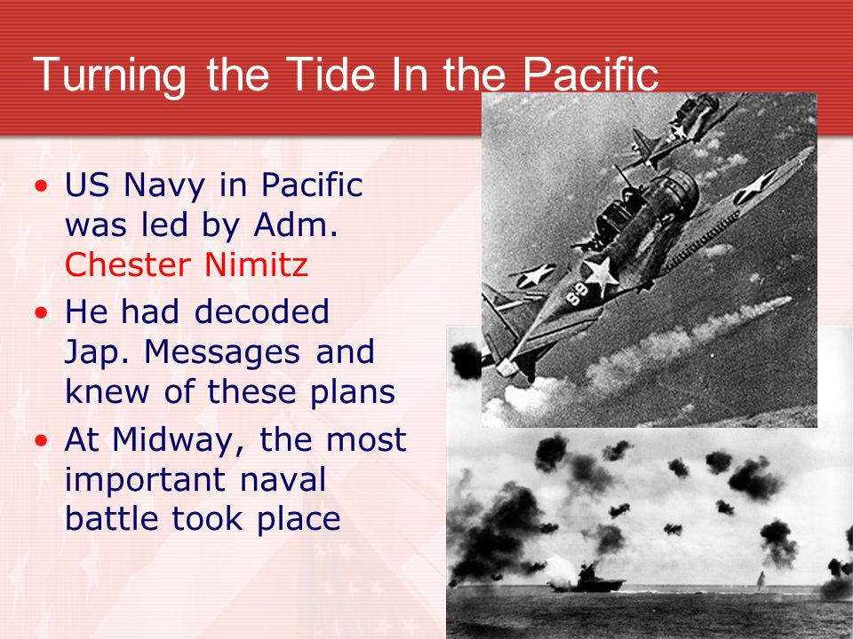 Turning the Tide In the Pacific US Navy in Pacific was led by Adm. Chester Nimitz He had decoded Jap. Messages and knew of these plans At Midway, the