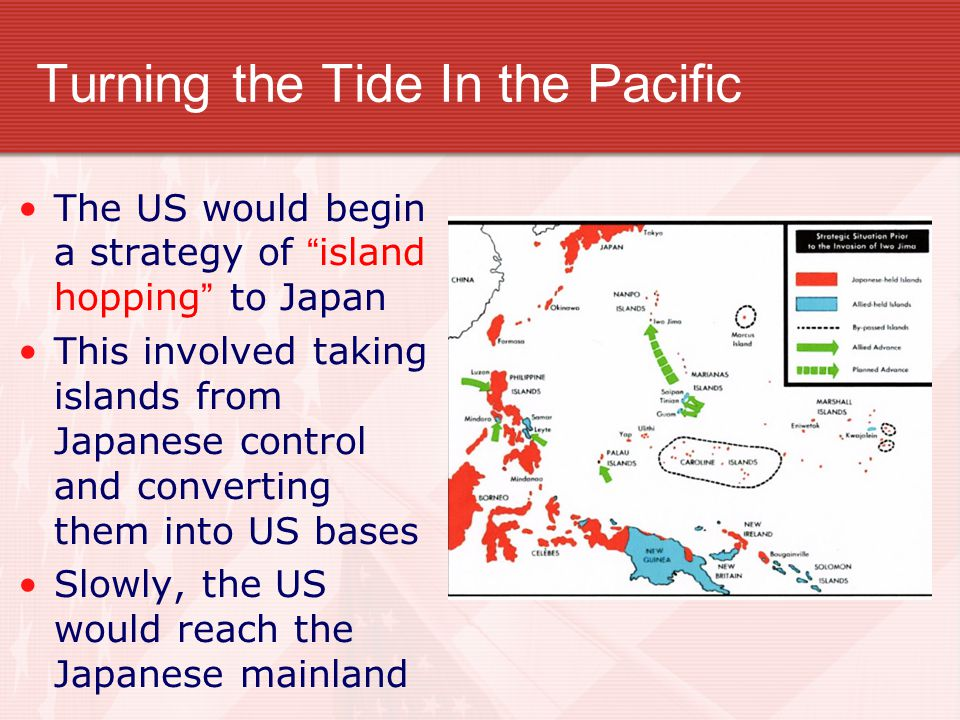 "Turning the Tide In the Pacific The US would begin a strategy of ""island hopping"" to Japan This involved taking islands from Japanese control and conv"