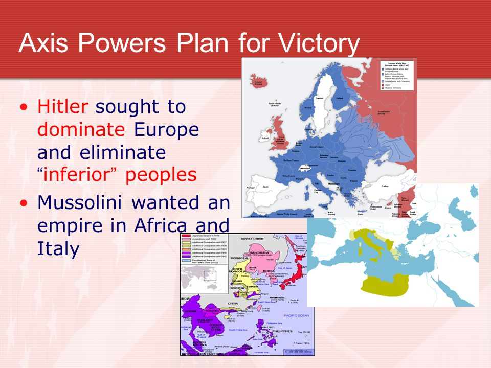 "Axis Powers Plan for Victory Hitler sought to dominate Europe and eliminate ""inferior"" peoples Mussolini wanted an empire in Africa and Italy"
