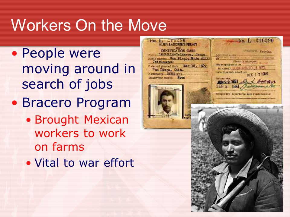 Workers On the Move People were moving around in search of jobs Bracero Program Brought Mexican workers to work on farms Vital to war effort