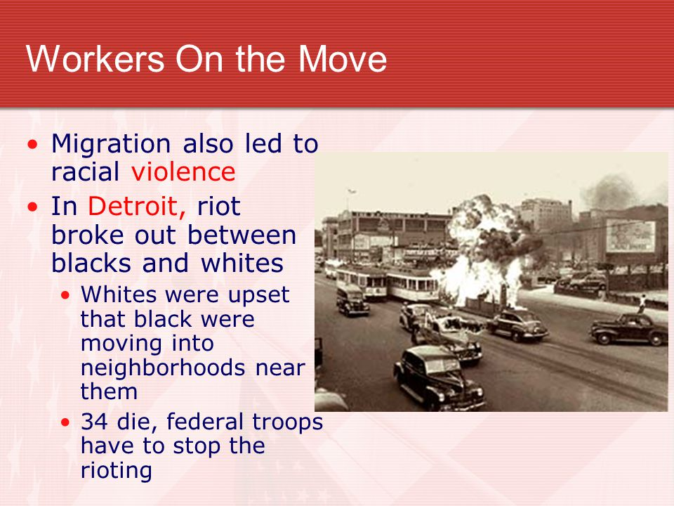 Workers On the Move Migration also led to racial violence In Detroit, riot broke out between blacks and whites Whites were upset that black were movin