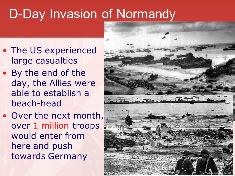 D-Day Invasion of Normandy The US experienced large casualties By the end of the day, the Allies were able to establish a beach-head Over the next mon