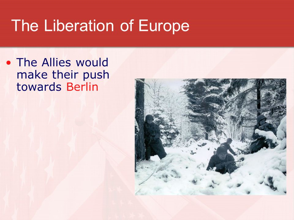 The Liberation of Europe The Allies would make their push towards Berlin
