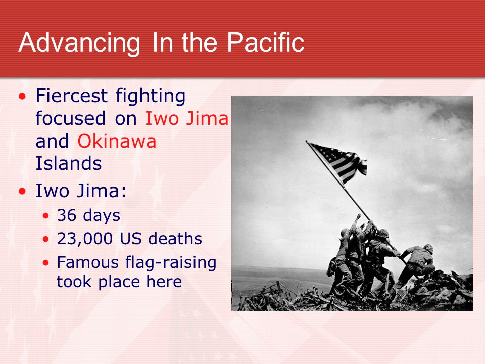 Advancing In the Pacific Fiercest fighting focused on Iwo Jima and Okinawa Islands Iwo Jima: 36 days 23,000 US deaths Famous flag-raising took place h