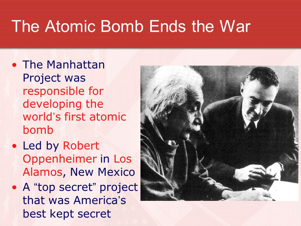 The Atomic Bomb Ends the War The Manhattan Project was responsible for developing the world's first atomic bomb Led by Robert Oppenheimer in Los Alamo