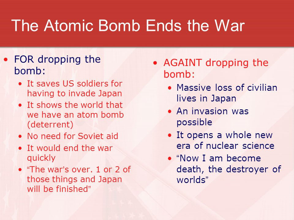The Atomic Bomb Ends the War FOR dropping the bomb: It saves US soldiers for having to invade Japan It shows the world that we have an atom bomb (dete