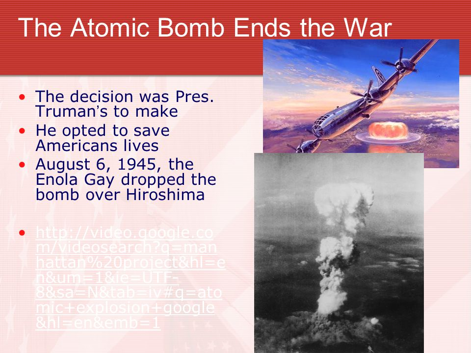 The Atomic Bomb Ends the War The decision was Pres. Truman's to make He opted to save Americans lives August 6, 1945, the Enola Gay dropped the bomb o