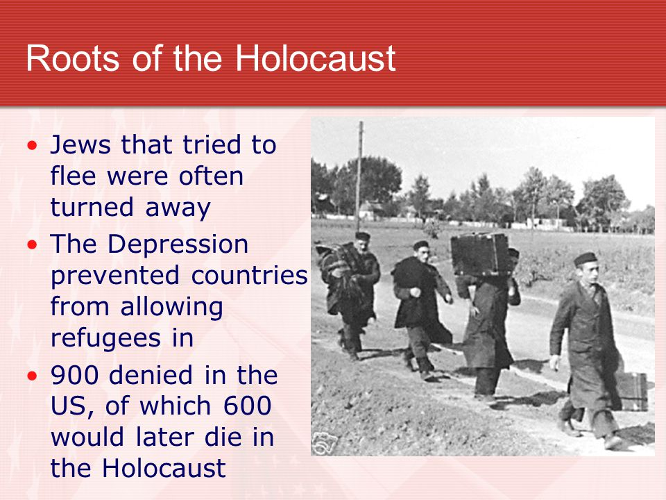 Roots of the Holocaust Jews that tried to flee were often turned away The Depression prevented countries from allowing refugees in 900 denied in the U