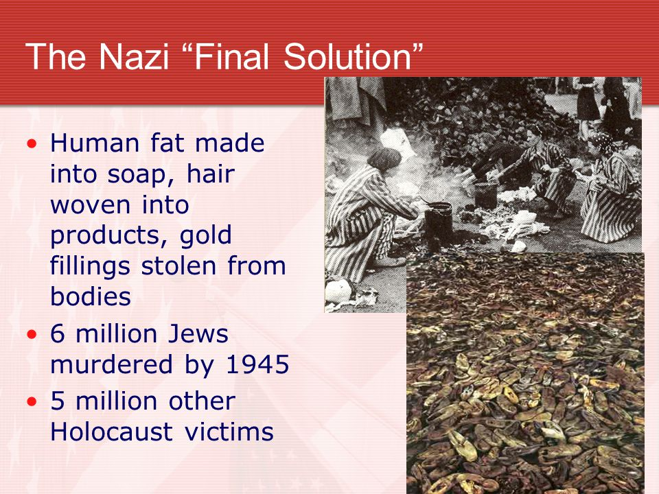 "The Nazi ""Final Solution"" Human fat made into soap, hair woven into products, gold fillings stolen from bodies 6 million Jews murdered by 1945 5 milli"