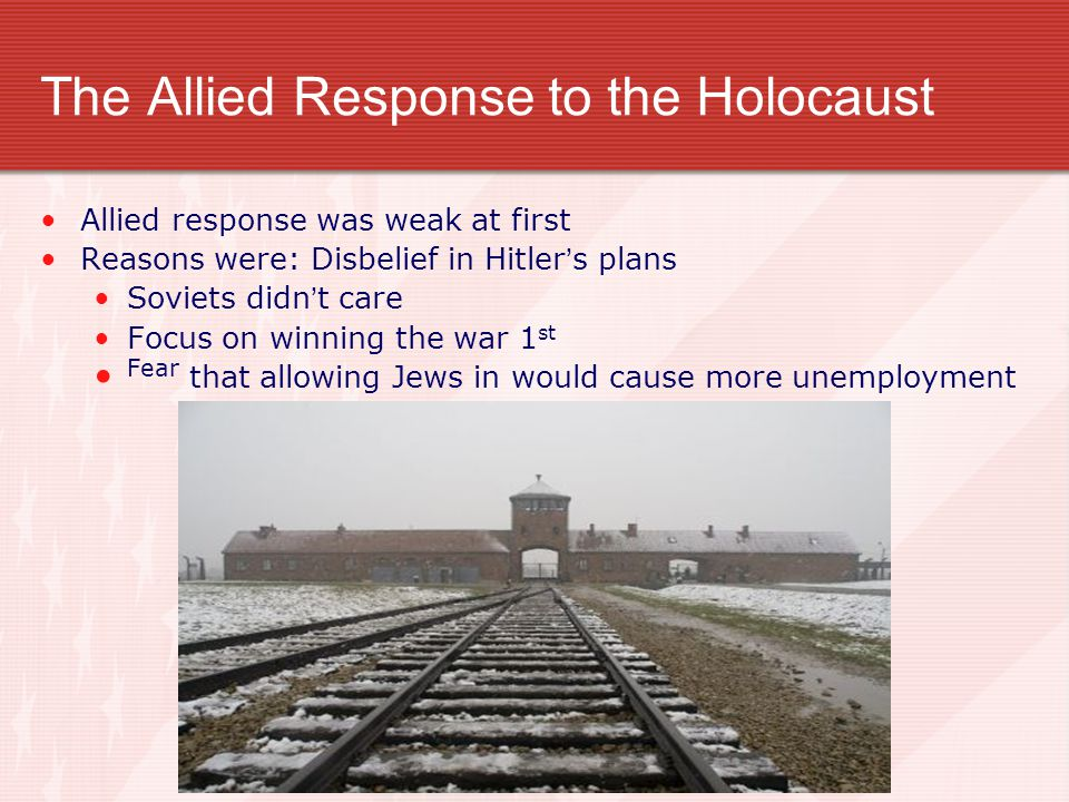 The Allied Response to the Holocaust Allied response was weak at first Reasons were: Disbelief in Hitler's plans Soviets didn't care Focus on winning