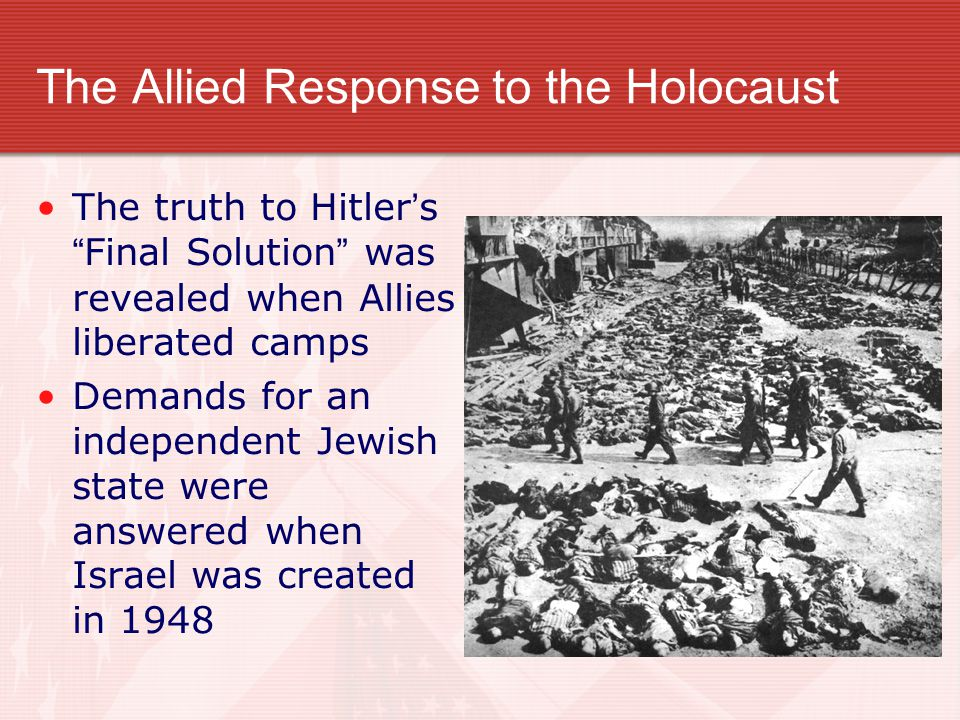 "The Allied Response to the Holocaust The truth to Hitler's ""Final Solution"" was revealed when Allies liberated camps Demands for an independent Jewish"