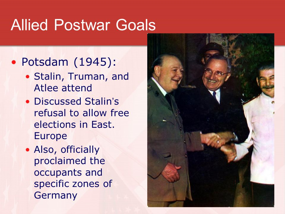 Allied Postwar Goals Potsdam (1945): Stalin, Truman, and Atlee attend Discussed Stalin's refusal to allow free elections in East. Europe Also, officia
