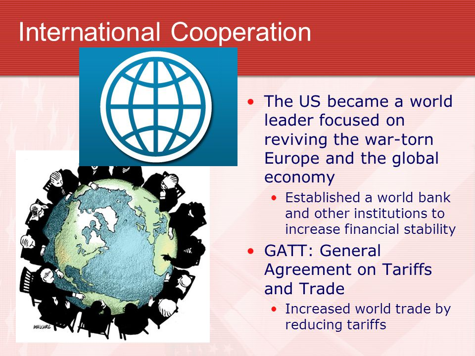 International Cooperation The US became a world leader focused on reviving the war-torn Europe and the global economy Established a world bank and oth